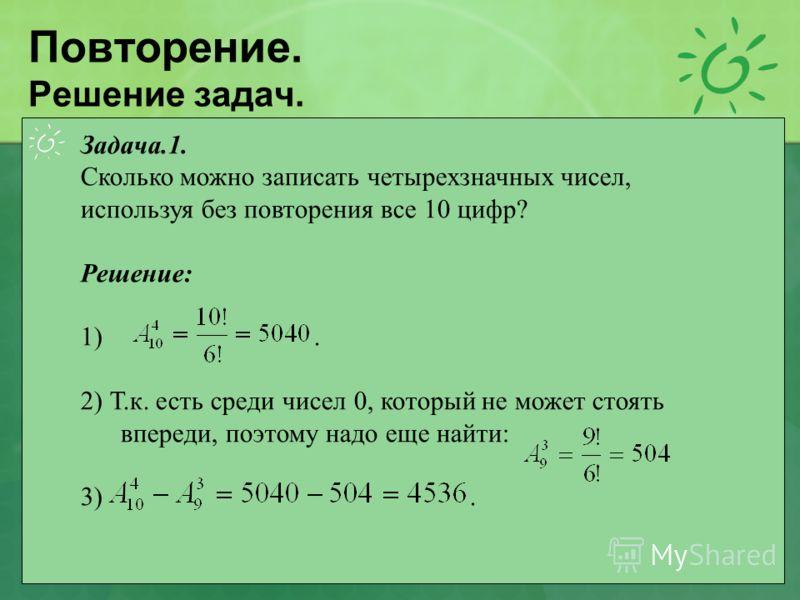 Повторение. Решение задач. Задача.1. Сколько можно записать четырехзначных чисел, используя без повторения все 10 цифр? Решение: 1). 2) Т.к. есть среди чисел 0, который не может стоять впереди, поэтому надо еще найти: 3).