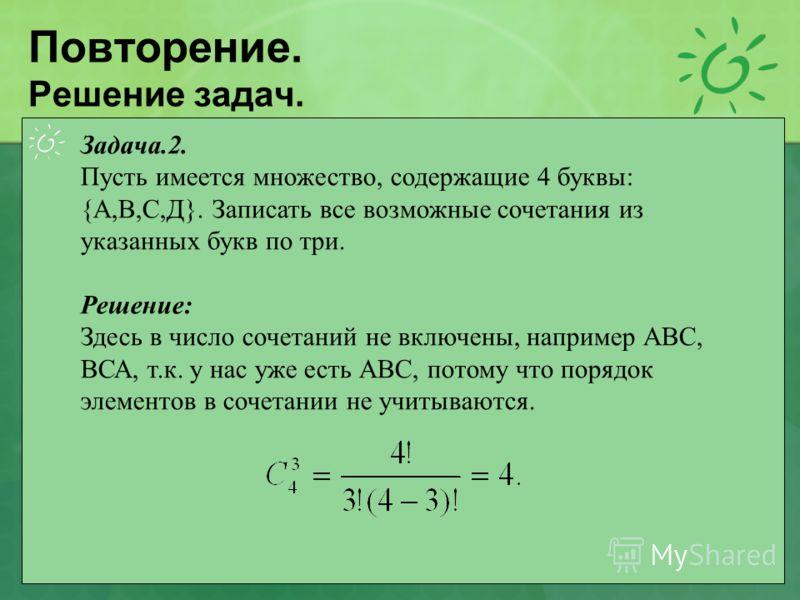 Повторение. Решение задач. Задача.2. Пусть имеется множество, содержащие 4 буквы: {А,В,С,Д}. Записать все возможные сочетания из указанных букв по три. Решение: Здесь в число сочетаний не включены, например АВС, ВСА, т.к. у нас уже есть АВС, потому ч