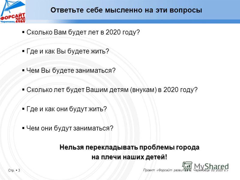 Стр. 3 Проект «Форсайт развития г. Череповца до 2020 г.» Ответьте себе мысленно на эти вопросы Сколько Вам будет лет в 2020 году? Где и как Вы будете жить? Чем Вы будете заниматься? Сколько лет будет Вашим детям (внукам) в 2020 году? Где и как они бу