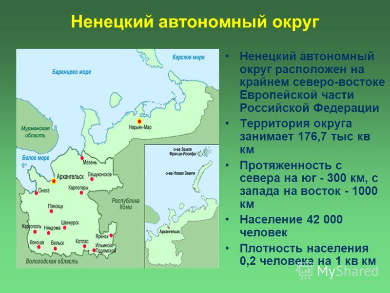 Ненецкий автономный округ расположен на крайнем северо-востоке Европейской части Российской Федерации Территория округа занимает 176,7 тыс кв км Протяженность с севера на юг - 300 км, с запада на восток - 1000 км Население 42 000 человек Плотность на