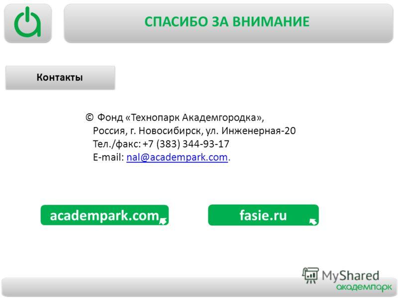 СПАСИБО ЗА ВНИМАНИЕ academpark.com © Фонд «Технопарк Академгородка», Россия, г. Новосибирск, ул. Инженерная-20 Тел./факс: +7 (383) 344-93-17 E-mail: nal@academpark.com.nal@academpark.com Контакты fasie.ru Контакты