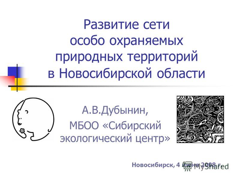 Развитие сети особо охраняемых природных территорий в Новосибирской области А.В.Дубынин, МБОО «Сибирский экологический центр» Новосибирск, 4 июня 2008 г.
