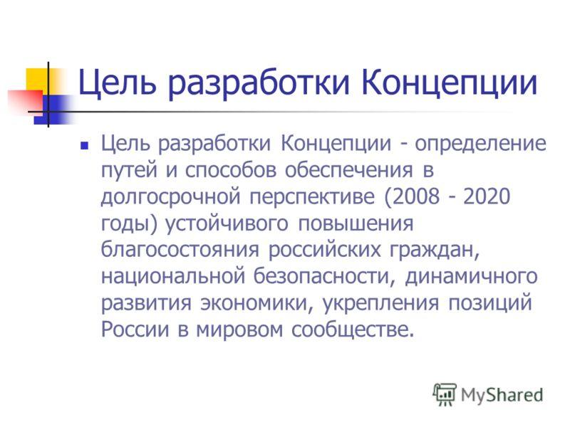 Цель разработки Концепции Цель разработки Концепции - определение путей и способов обеспечения в долгосрочной перспективе (2008 - 2020 годы) устойчивого повышения благосостояния российских граждан, национальной безопасности, динамичного развития экон