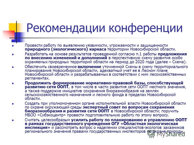 Рекомендации конференции Провести работу по выявлению уязвимости, угрожаемости и защищенности природного (экологического) каркаса территории Новосибирской области. Разработать на основе результатов проведенной согласно п.1 работы предложения по внесе
