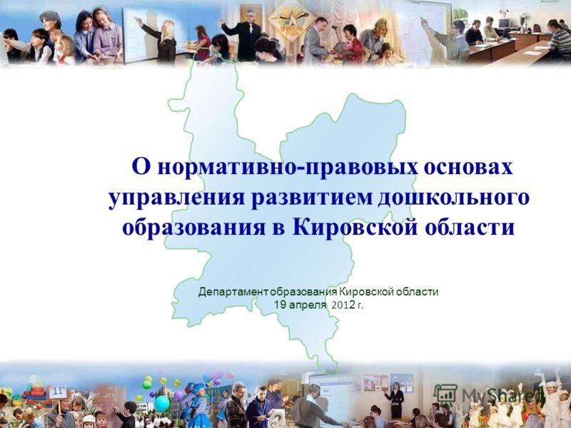 О нормативно-правовых основах управления развитием дошкольного образования в Кировской области Департамент образования Кировской области 19 апреля 201 2 г. 1