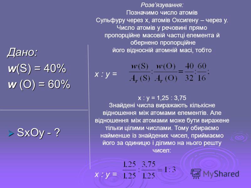 Дано: w(S) = 40% w (O) = 60% SxOy - ? SxOy - ? Розвязування: Позначимо число атомів Сульфуру через х, атомів Оксигену – через у. Число атомів у речовині прямо пропорційне масовій частці елемента й обернено пропорційне його відносній атомній масі, тоб