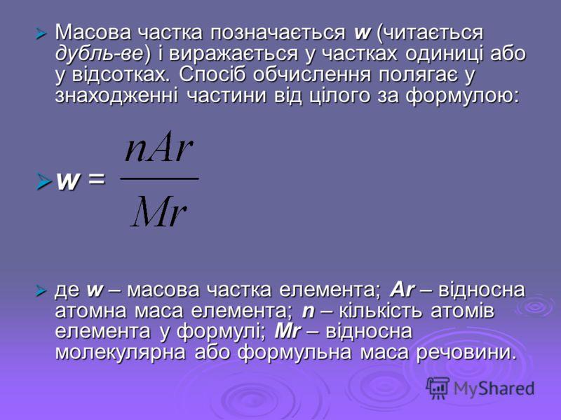 Масова частка позначається w (читається дубль-ве) і виражається у частках одиниці або у відсотках. Спосіб обчислення полягає у знаходженні частини від цілого за формулою: Масова частка позначається w (читається дубль-ве) і виражається у частках одини