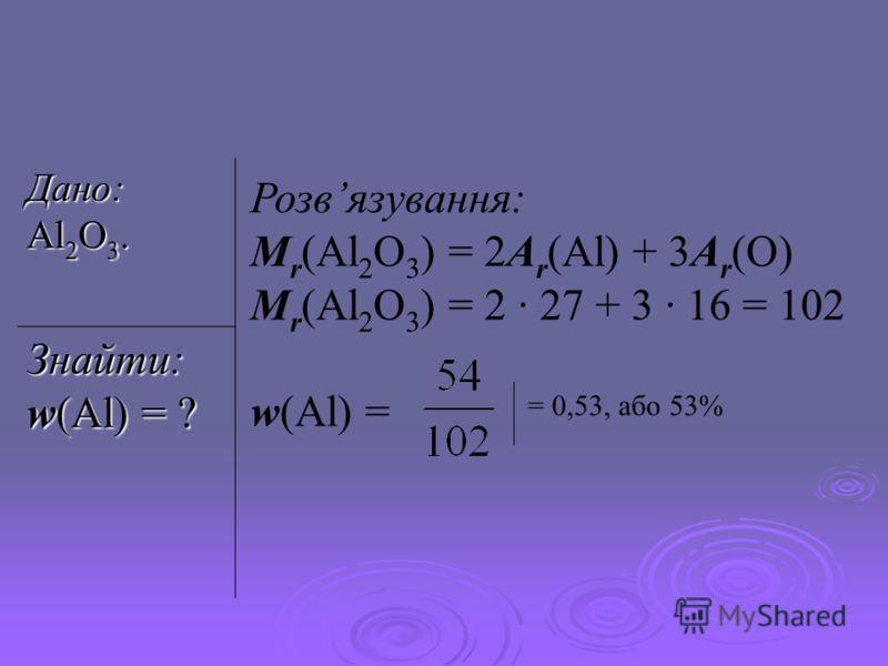 Дано: Al 2 O 3. Знайти: w(Al) = ? Розвязування: M r (Al 2 O 3 ) = 2A r (Al) + 3A r (O) M r (Al 2 O 3 ) = 2 · 27 + 3 · 16 = 102 w(Al) = = 0,53, або 53%