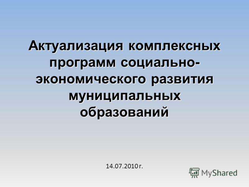 Актуализация комплексных программ социально- экономического развития муниципальных образований 14.07.2010 г.