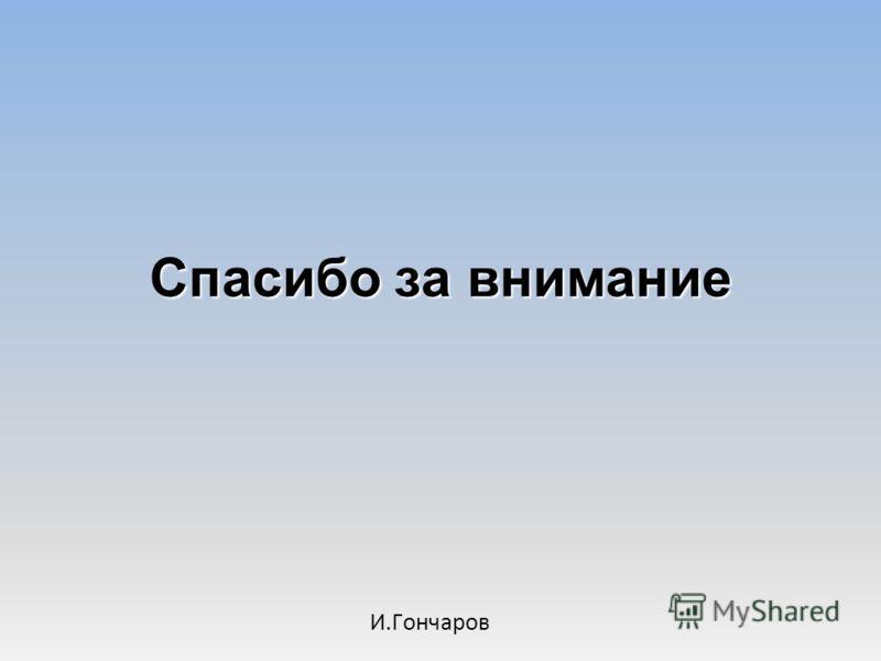 Спасибо за внимание И.Гончаров