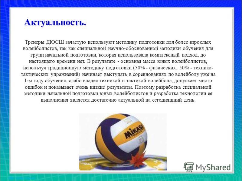 Актуальность. Тренеры ДЮСШ зачастую используют методику подготовки для более взрослых волейболистов, так как специальной научно-обоснованной методики обучения для групп начальной подготовки, которая использовала комплексный подход, до настоящего врем