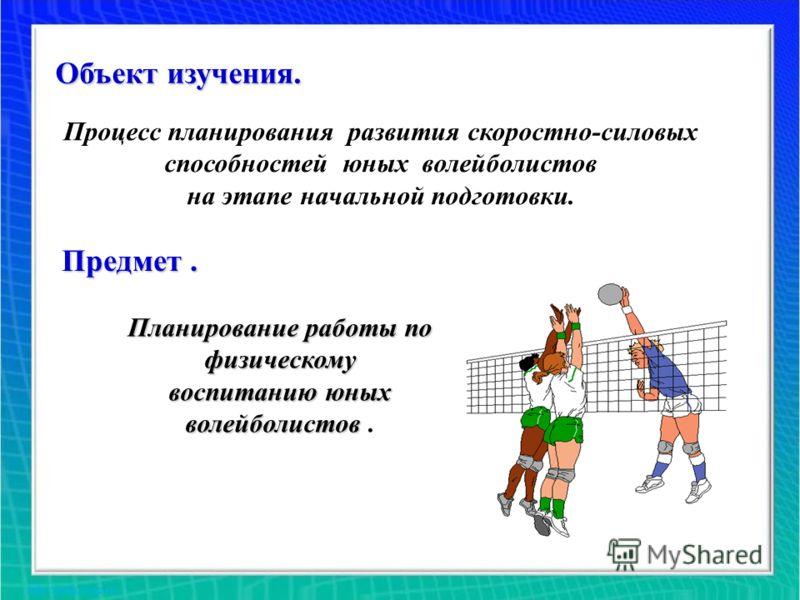 Объект изучения. Процесс планирования развития скоростно-силовых способностей юных волейболистов на этапе начальной подготовки. Предмет. Планирование работы по физическому воспитанию юных волейболистов волейболистов.
