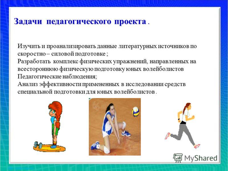 Задачи педагогического проекта. Изучить и проанализировать данные литературных источников по скоростно – силовой подготовке ; Разработать комплекс физических упражнений, направленных на всестороннюю физическую подготовку юных волейболистов Педагогиче