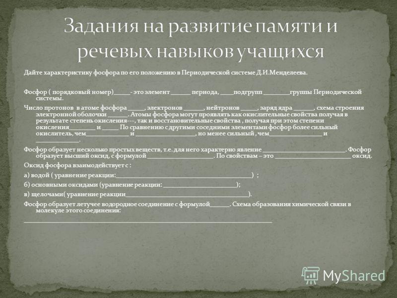 Дайте характеристику фосфора по его положению в Периодической системе Д.И.Менделеева. Фосфор ( порядковый номер)_____- это элемент ______ периода, ____подгрупп ________группы Периодической системы. Число протонов в атоме фосфора _____, электронов ___