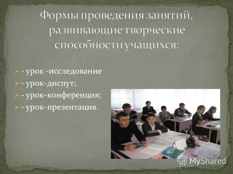 - урок -исследование - урок-диспут; - урок-конференция; - урок-презентация.