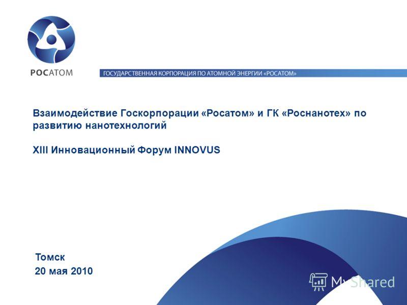 20 мая 2010 Томск Взаимодействие Госкорпорации «Росатом» и ГК «Роснанотех» по развитию нанотехнологий XIII Инновационный Форум INNOVUS