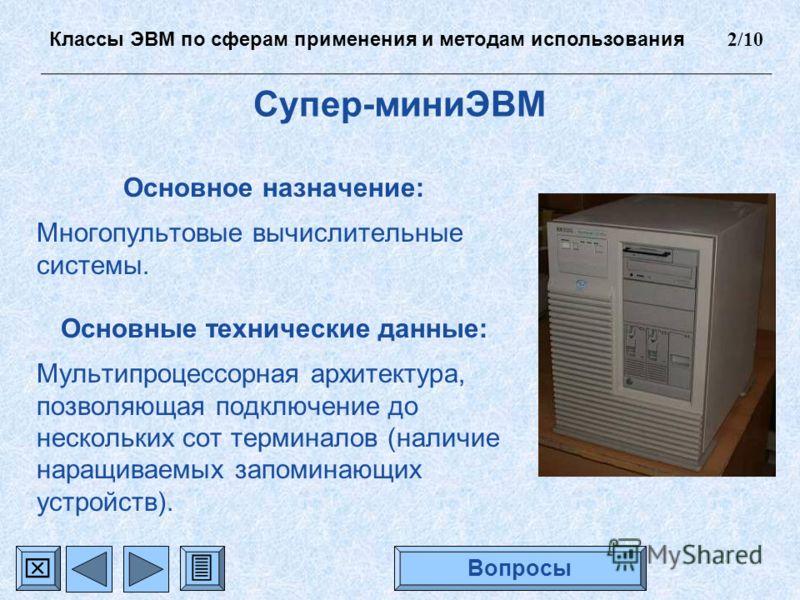 Супер-миниЭВМ Основное назначение: Многопультовые вычислительные системы. Основные технические данные: Мультипроцессорная архитектура, позволяющая подключение до нескольких сот терминалов (наличие наращиваемых запоминающих устройств). Классы ЭВМ по с