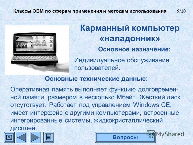 Карманный компьютер «наладонник» Основное назначение: Индивидуальное обслуживание пользователей. Основные технические данные: Оперативная память выполняет функцию долговремен- ной памяти, размером в несколько Мбайт. Жесткий диск отсутствует. Работает