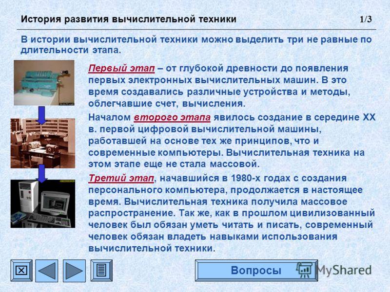 Первый этап – от глубокой древности до появления первых электронных вычислительных машин. В это время создавались различные устройства и методы, облегчавшие счет, вычисления. Началом второго этапа явилось создание в середине XX в. первой цифровой выч