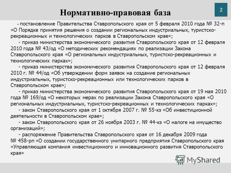 Нормативно-правовая база - постановление Правительства Ставропольского края от 5 февраля 2010 года 32-п «О Порядке принятия решения о создании региональных индустриальных, туристско- рекреационных и технологических парков в Ставропольском крае»; - пр