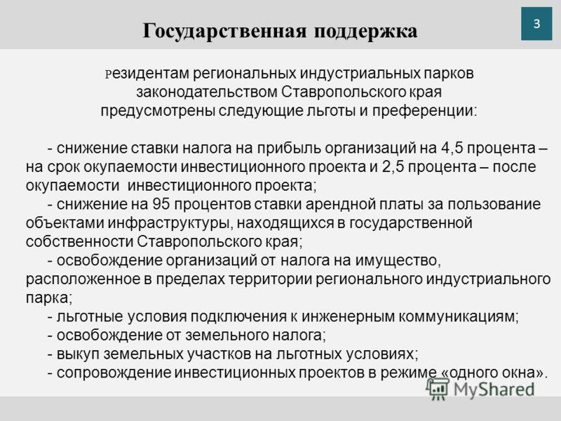 Государственная поддержка Р езидентам региональных индустриальных парков законодательством Ставропольского края предусмотрены следующие льготы и преференции: - снижение ставки налога на прибыль организаций на 4,5 процента – на срок окупаемости инвест