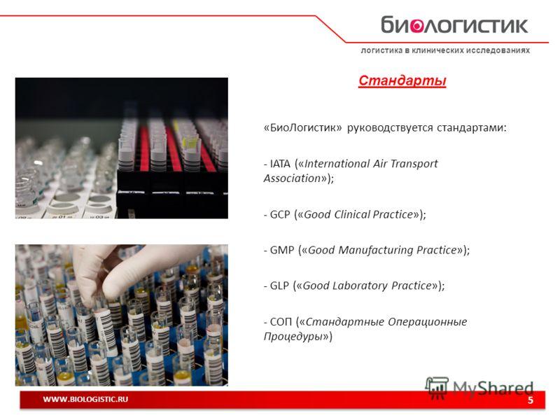 логистика в клинических исследованиях 5 WWW.BIOLOGISTIC.RU Стандарты «БиоЛогистик» руководствуется стандартами: - IATA («International Air Transport Association»); - GCP («Good Clinical Practice»); - GMP («Good Manufacturing Practice»); - GLP («Good
