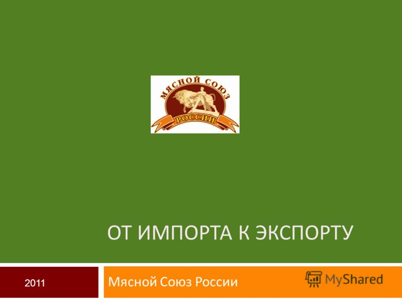 ОТ ИМПОРТА К ЭКСПОРТУ Мясной Союз России 2011