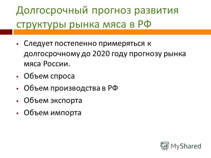 Долгосрочный прогноз развития структуры рынка мяса в РФ Следует постепенно примеряться к долгосрочному до 2020 году прогнозу рынка мяса России. Объем спроса Объем производства в РФ Объем экспорта Объем импорта