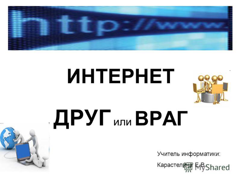 ИНТЕРНЕТ ДРУГ или ВРАГ Учитель информатики: Карастелина Е.В.