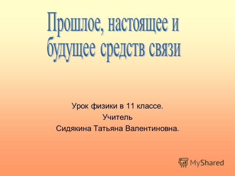 Урок физики в 11 классе. Учитель Сидякина Татьяна Валентиновна.