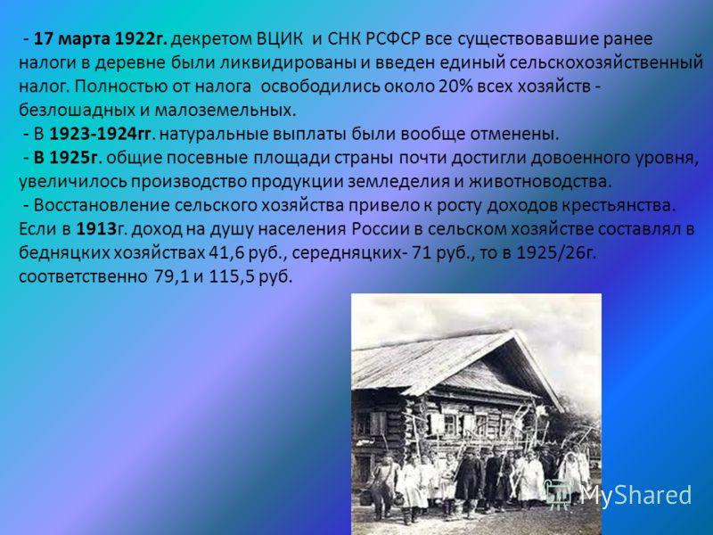 - 17 марта 1922г. декретом ВЦИК и СНК РСФСР все существовавшие ранее налоги в деревне были ликвидированы и введен единый сельскохозяйственный налог. Полностью от налога освободились около 20% всех хозяйств - безлошадных и малоземельных. - В 1923-1924
