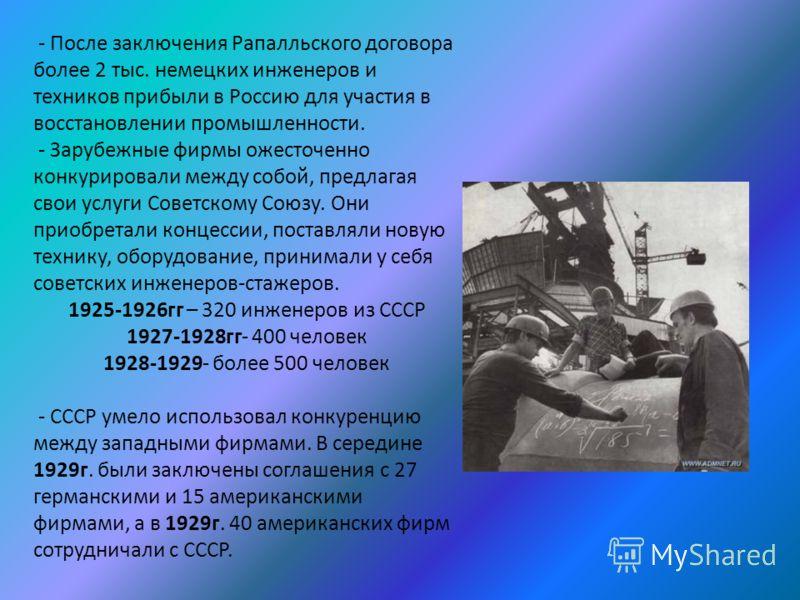 - После заключения Рапалльского договора более 2 тыс. немецких инженеров и техников прибыли в Россию для участия в восстановлении промышленности. - Зарубежные фирмы ожесточенно конкурировали между собой, предлагая свои услуги Советскому Союзу. Они пр