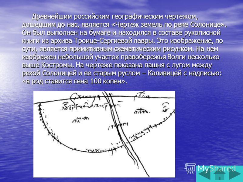 Древнейшим российским географическим чертежом, дошедшим до нас, является «Чертеж земель по реке Солонице». Он был выполнен на бумаге и находился в составе рукописной книги из архива Троице-Сергиевой лавры. Это изображение, по сути, является примитивн