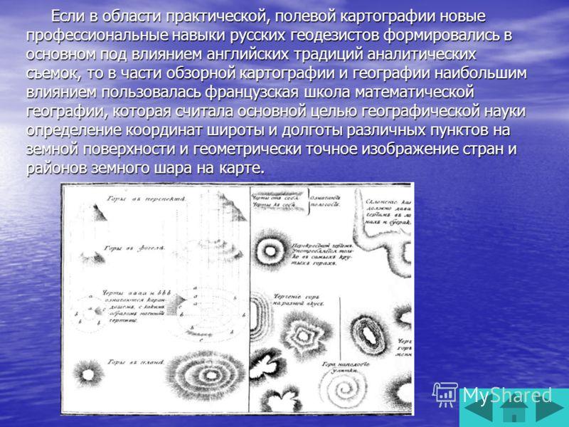Если в области практической, полевой картографии новые профессиональные навыки русских геодезистов формировались в основном под влиянием английских традиций аналитических съемок, то в части обзорной картографии и географии наибольшим влиянием пользов