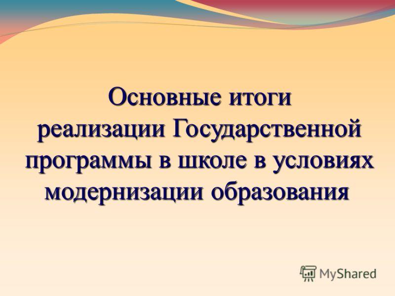 Основные итоги реализации Государственной программы в школе в условиях модернизации образования