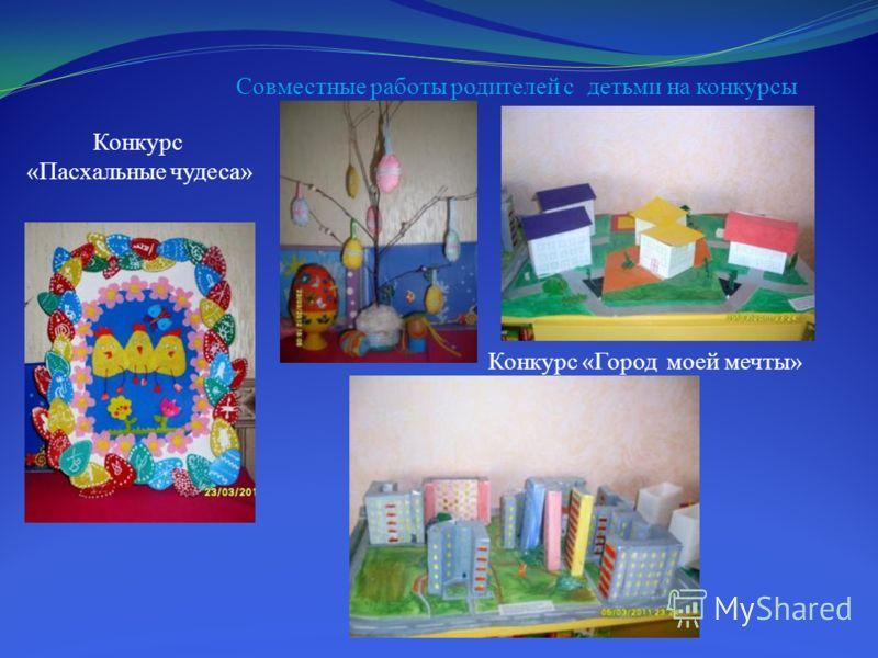 Совместные работы родителей с детьми на конкурсы Конкурс «Город моей мечты» Конкурс «Пасхальные чудеса»