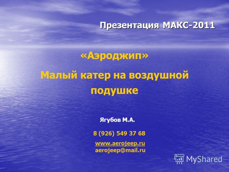 Презентация МАКС-2011 «Аэроджип» Малый катер на воздушной подушке www.aerojeep.ru aerojeep@mail.ru Ягубов М.А. 8 (926) 549 37 68
