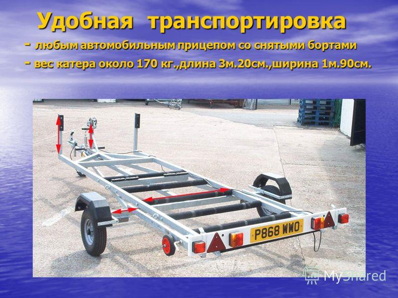 Удобная транспортировка - любым автомобильным прицепом со снятыми бортами - вес катера около 170 кг.,длина 3м.20см.,ширина 1м.90см. Удобная транспортировка - любым автомобильным прицепом со снятыми бортами - вес катера около 170 кг.,длина 3м.20см.,ши