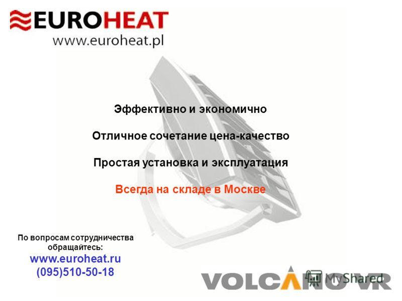 Эффективно и экономично Отличное сочетание цена-качество Простая установка и эксплуатация Всегда на складе в Москве По вопросам сотрудничества обращайтесь: www.euroheat.ru (095)510-50-18