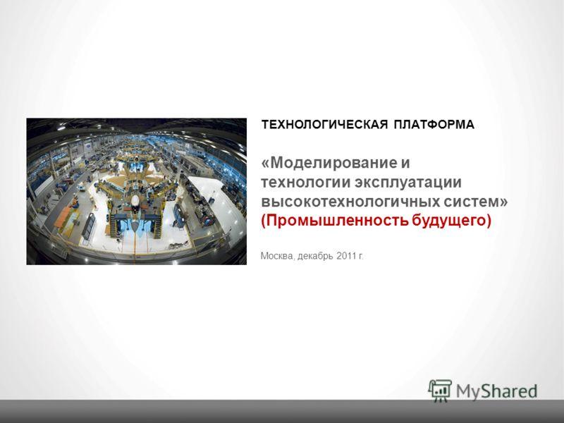ТЕХНОЛОГИЧЕСКАЯ ПЛАТФОРМА Москва, декабрь 2011 г. « Моделирование и технологии эксплуатации высокотехнологичных систем » (Промышленность будущего)