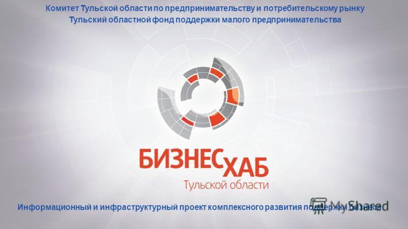 Комитет Тульской области по предпринимательству и потребительскому рынку Тульский областной фонд поддержки малого предпринимательства Информационный и инфраструктурный проект комплексного развития поддержки бизнеса