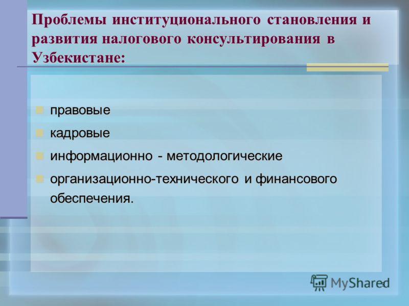 9 Проблемы институционального становления и развития налогового консультирования в Узбекистане: правовые правовые кадровые кадровые информационно информационно - методологические организационно-технического организационно-технического и финансового о