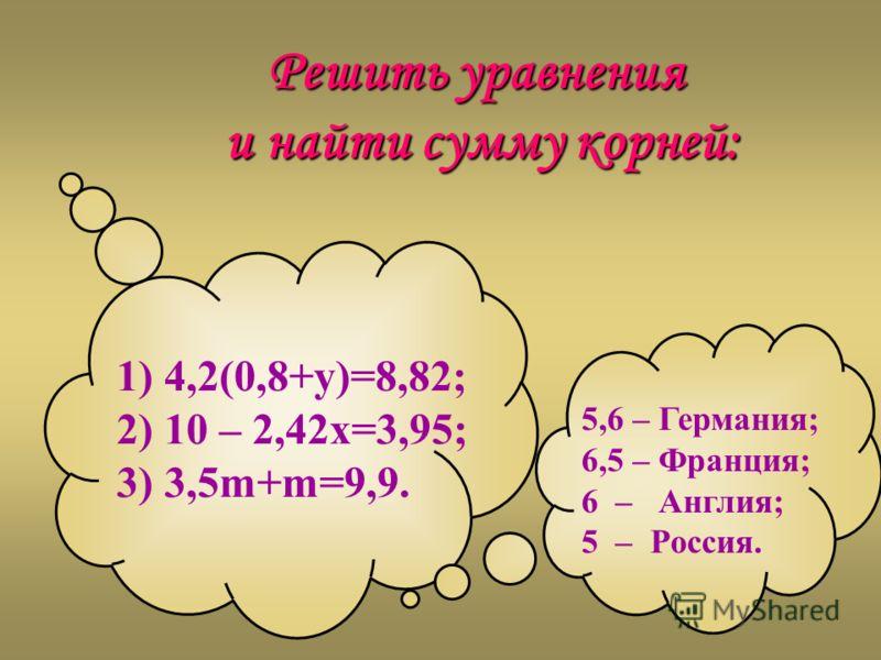Решить уравнения и найти сумму корней: и найти сумму корней: 5,6 – Германия; 6,5 – Франция; 6 – Англия; 5 – Россия. 1) 4,2(0,8+у)=8,82; 2) 10 – 2,42x=3,95; 3) 3,5m+m=9,9.
