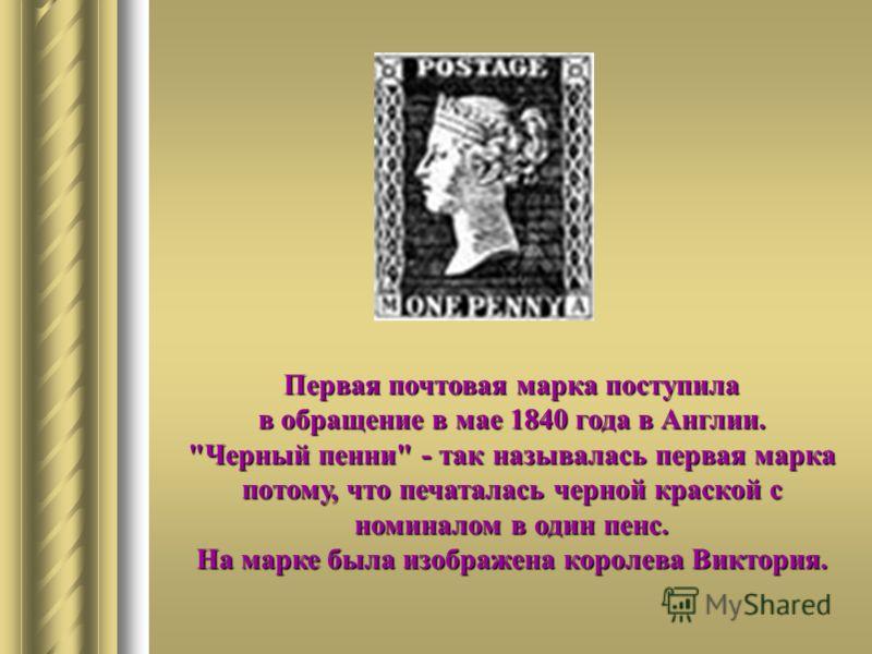 Первая почтовая марка поступила в обращение в мае 1840 года в Англии. Черный пенни - так называлась первая марка потому, что печаталась черной краской с номиналом в один пенс. На марке была изображена королева Виктория.