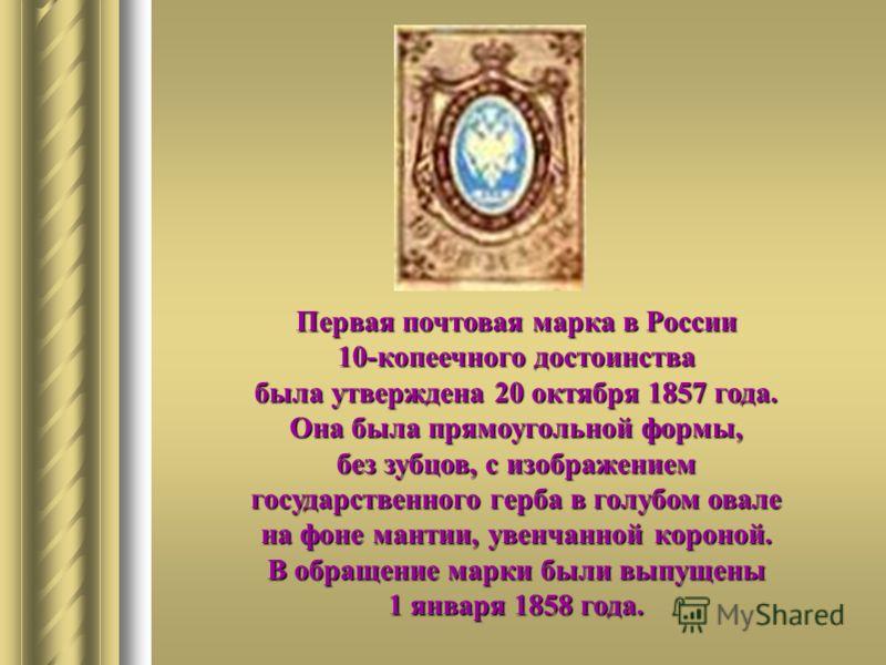 Первая почтовая марка в России 10-копеечного достоинства была утверждена 20 октября 1857 года. Она была прямоугольной формы, без зубцов, с изображением государственного герба в голубом овале на фоне мантии, увенчанной короной. В обращение марки были