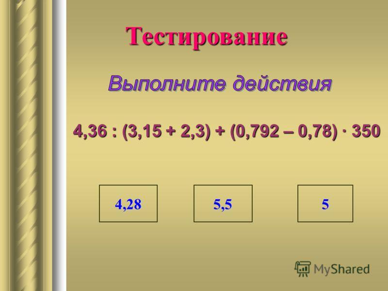4,36 : (3,15 + 2,3) + (0,792 – 0,78) 350 Тестирование 4,28 5,5 5555