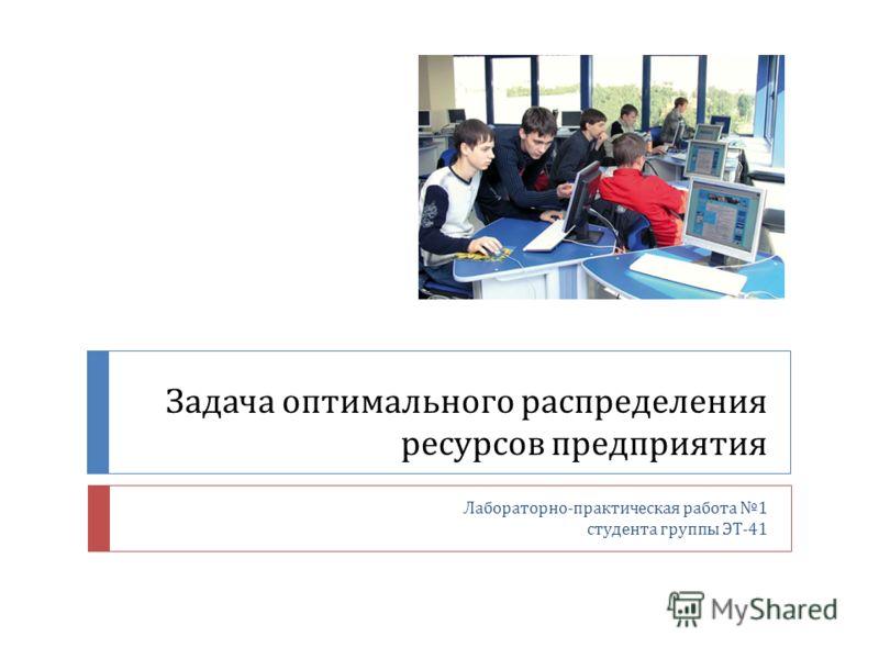 Задача оптимального распределения ресурсов предприятия Лабораторно - практическая работа 1 студента группы ЭТ -41