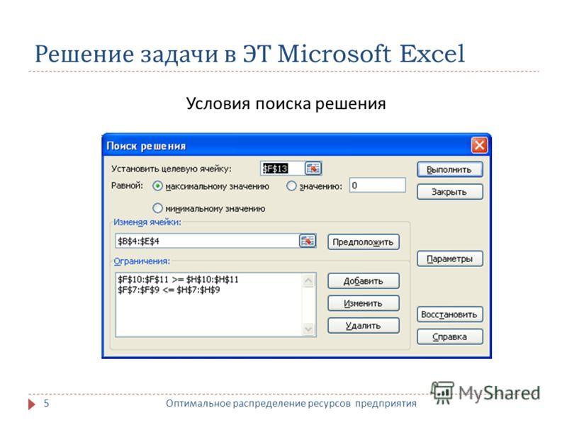 Решение задачи в ЭТ Microsoft Excel Условия поиска решения 5 Оптимальное распределение ресурсов предприятия