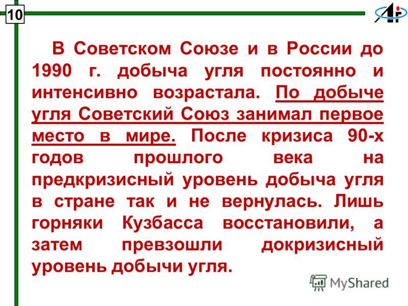 В Советском Союзе и в России до 1990 г. добыча угля постоянно и интенсивно возрастала. По добыче угля Советский Союз занимал первое место в мире. После кризиса 90-х годов прошлого века на предкризисный уровень добыча угля в стране так и не вернулась.
