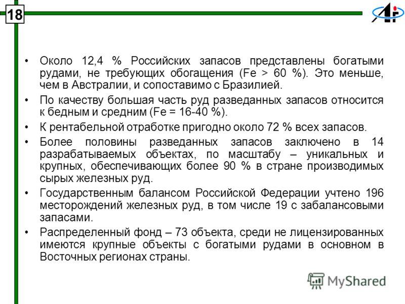 Около 12,4 % Российских запасов представлены богатыми рудами, не требующих обогащения (Fe > 60 %). Это меньше, чем в Австралии, и сопоставимо с Бразилией. По качеству большая часть руд разведанных запасов относится к бедным и средним (Fe = 16-40 %).